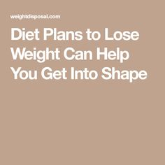 Diet Plans to Lose Weight Can Help You Get Into Shape