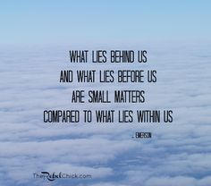"""""""What lies behind us and what lies before us are small matters compared to what lies within us""""-Emerson"""