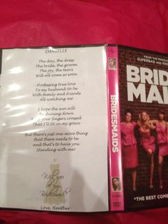 This is how I asked my bridesmaids to be part of my special day!  I bought them all the Bridesmaids dvd and in the back cover I used a poem I found online and customized it for each girl!