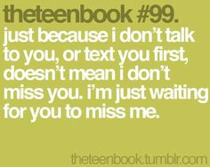just because i don't talk to you, or text you first, doesn't mean i don't miss you. i'm just waiting for you to miss me