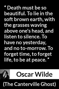 Oscar Wilde - The Canterville Ghost - Death must be so beautiful. To lie in the soft brown earth, with the grasses waving above one's head, and listen to silence. To have no yesterday, and no to-morrow. To forget time, to forget life, to be at peace.