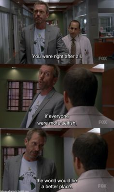 """You were right after all. If everyone were more selfish, the world would be a better place."" Dr. Gregory House, House MD quotes"