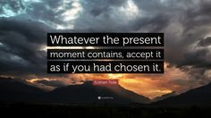 """Eckhart Tolle Quote: """"Whatever the present moment contains, accept it as if you had chosen it."""""""