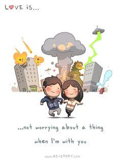 Love is.. Not worrying about a thing when I'm with you.