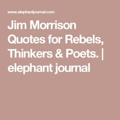 Jim Morrison Quotes for Rebels, Thinkers & Poets. | elephant journal