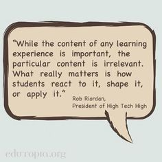 """""""While the content of any learning experience is important, the particular content is irrelevant. What really matters is how students react to it, shape it, or apply it."""" - Rob Riordan, President of High Tech High Teaching Latin, Teaching Quotes, Student Teaching, Education Quotes, Teaching Ideas, High Tech High, Experiential Learning, 21st Century Skills, Project Based Learning"""