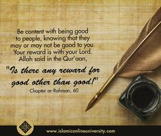 """Be content with being good to people, knowing that they may or may not be good to you. Your reward is with your Lord. Allah said in the Qur'aan, """"Is there any reward for good other than good?"""" Chapter ar-Rahman, 60. #Love #Allah #Follow #Islam #Sunnah"""