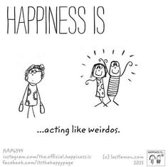 Happiness is...acting like weirdos!