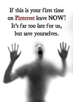 If this is your first time on Pinterest leave NOW! It's far too late for us, but save yourselves.