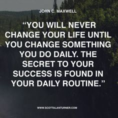 "Inspirational Quote: ""You will never change your life until you change something you do daily. The secret to your success is found in your daily routine."" John C Maxwell"
