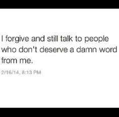I forgive and still talk to people who don't deserve a damn word from me.