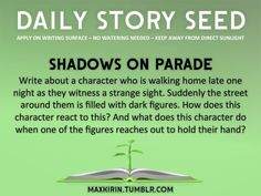 ⚘ DAILY STORY SEED⚘  Shadows On Parade Write about a character who is walking home late one night as they witness a strange sight. Suddenly the street around them is filled with dark figures. How does this character react to this? And what does this character do when one of the figures reaches out to hold their hand?  Want to publish a story inspired by this prompt?Click hereto read the guidelines~ ♥︎ And, if you're looking for more writerly content, make sure to follow ...