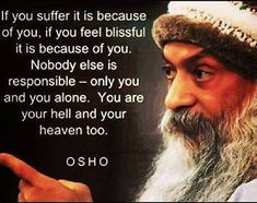 If you suffer it is because of you, if you feel blissful it is because of you. Nobody else is responsible - only you and you alone. You are your hell and your heaven too. Osho