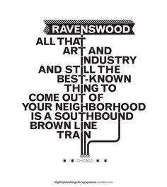 Slightly Insulting Chicago Neighborhood Posters... I've seen some of these before, but they still crack me up.. I live in Ravenswood..