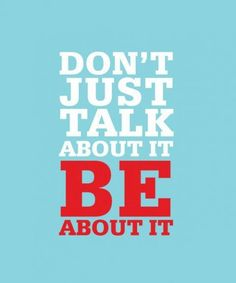 Don't Just Talk About It. Be About It.