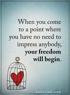 Quotes When you come to a point where you have no need to impress anybody, your freedom will begin.