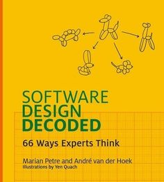 Software design decoded : 66 ways experts think / Marian Petre, Andre van der Hoek  and Yen Quach