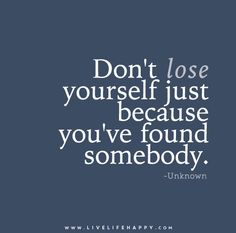 Don't lose yourself just because you've found somebody. Live life happy quotes, positive sayings posters and prints, picture quote, and happiness quotations. Uplifting Quotes, Inspirational Quotes, Favorite Quotes, Best Quotes, Quotes To Live By, Life Quotes, Find Somebody, Dont Lose Yourself, Live Life Happy