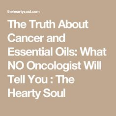 The Truth About Cancer and Essential Oils: What NO Oncologist Will Tell You : The Hearty Soul