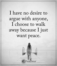 inspirational quotes I have no desire to argue with anyone, I choose to walk away because I just want peace.