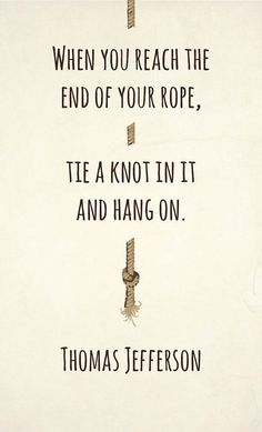 """""""When you reach the end of your rope, tie a knot in it and hang on"""" - Thomas Jefferson. Infertility and fertility treatments can really get you down. Suffering alone is not the answer, reach out and get help when your at the end of your rope. Stay hopeful, and patient."""