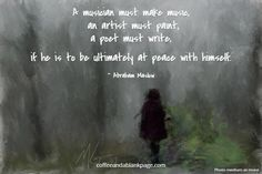 A musician must make music,. an artist must paint,. a poet must write,. if he is to be ultimately at peace with himself.. ~ Abraham Maslow. coffeeandablankpage.com Internet Quotes, Abraham Maslow, Poet, Anonymous, Self Help, Singing, Mindfulness, Peace, Writing