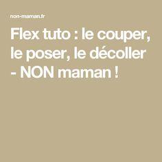 Flex tuto : le couper, le poser, le décoller - NON maman !