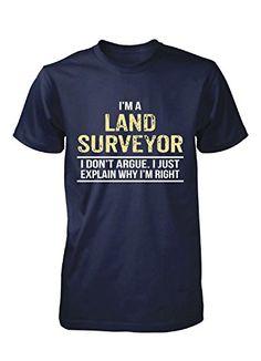 I'm A Land Surveyor I Don't Argue. Cool Birthday Gift - Unisex Tshirt