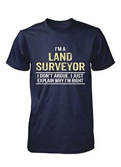 I'm A Land Surveyor I Don't Argue. Cool Birthday Gift - Unisex Tshirt