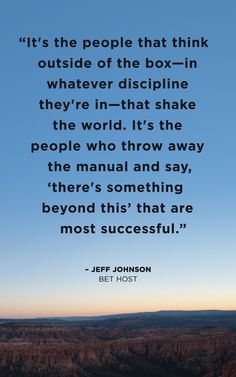 """It's the people that think outside of the box—in whatever discipline they're in—that shake the world. It's the people who throw away the manual and say, 'there's something beyond this' that are most successful."" -Jeff Johnson"