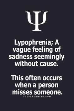 Lypophrenia; A vague feeling of sadness seemingly without cause...