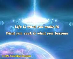 Life is what you make it; what you seek is what you become. ~ Steven Redhead