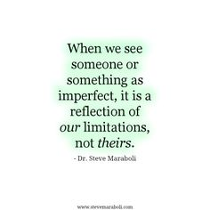 #When we see someone or something as imperfect, it is a reflection of our limitations, not theirs. #Steve Maraboli