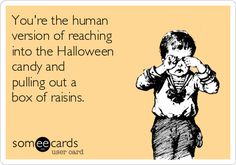 You're the human version of reaching into the Halloween candy and pulling out a box of raisins.