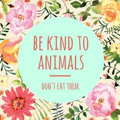 You can't love animals and eat them too (or  exploit them in other ways, like wearing leather)