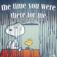 The time you were there for me...