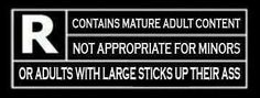 Contains mature adult content.  Not appropriate for minors or adults with large sticks up their ass.