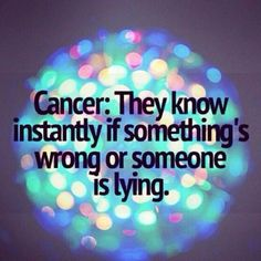 Cancer: They know instantly if something is wrong or someone is lying.