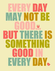 Every day may not be good. But there is something good in everyday.