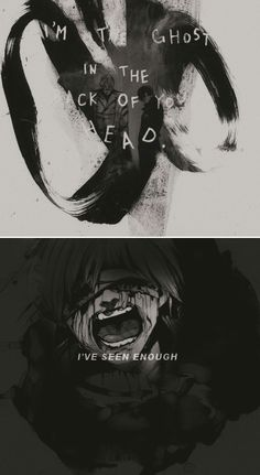 """I'm the ghost in the back of your head... I seen Enough."" Tokyo Ghoul"