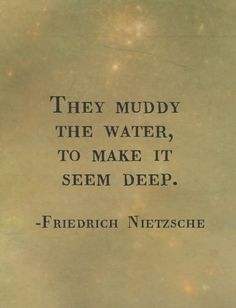 """They muddy the water, to make it seem deep.""  ~ Friedrich Nietzsche"