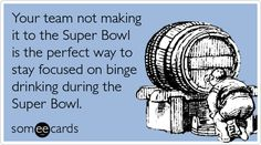 Your team not making it to the Super Bowl is the perfect way to stay focused on binge drinking during the Super Bowl.