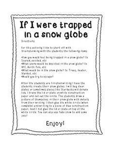 This is a great activity to unlock your students' creativity! For this activity I like to start off with brainstorming with the students the following items:How you would feel being trapped in a snow globe? Ex. Scared, excited, etc.What scene would be depicted in the snow globe?