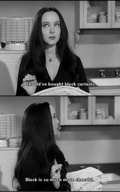 """Morticia Addams speaks wisdom.  """"i should have bought black curtains, black is so much more cheerful."""""""