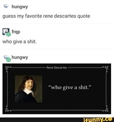 Guess my favorite rene descartes quote who gwe a shit. Stupid Memes, Funny Memes, Hilarious, Preach Quotes, Life Quotes, Philosophy Memes, I Cant Even, Funny Stories, Text Posts