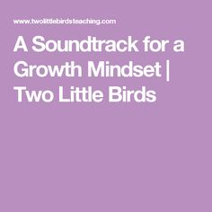 A Soundtrack for a Growth Mindset   Two Little Birds