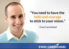 """""""You need to have the faith and courage to stick to your vision."""" - More at http://www.evancarmichael.com/"""