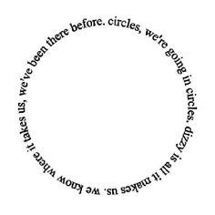 Circles, we're going in circles, dizzy is all it makes us, we know where it takes us, we've been there before