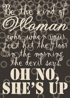 """Be the kind of woman who, when your feet hit the floor in the morning, the devil says, """"Oh no, she's up. Crazy Quotes, Cute Quotes, Best Quotes, Mottos To Live By, Quotes To Live By, Pinoy Quotes, Word To Your Mother, Daily Thoughts, Good Advice"""