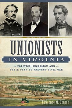 Unionists in Virginia: Politics, Secession and Their Plan to Prevent Civil War